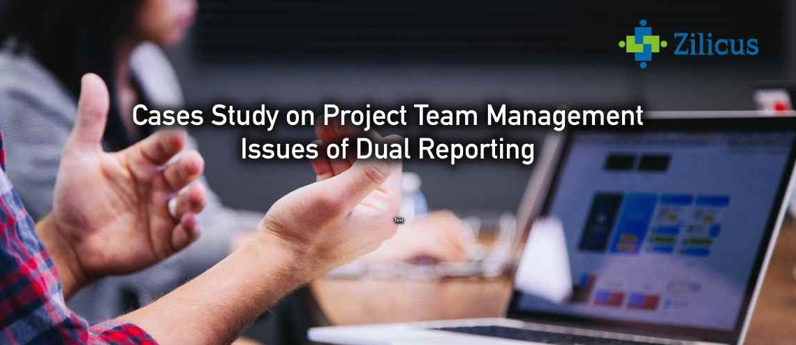 Case Study on Project Team Management - Issues of Dual Reporting